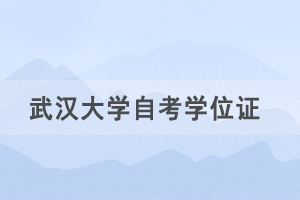 2021年春季武汉大学自考社会考生申请学士学位通知