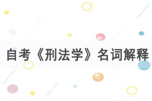 2021年4月武汉自考《刑法学》名词解释练习汇总