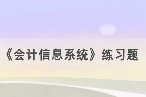 2021年4月武汉自考《会计信息系统》练习题及答案(4)