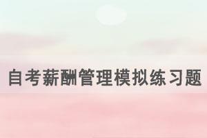 2021年4月武汉自考薪酬管理模拟练习题(27)