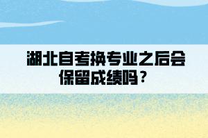 湖北自考换专业之后会保留成绩吗?