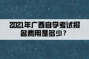 2021年广西自学考试报名费用是多少?