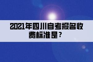 2021年四川自考报名收费标准是?