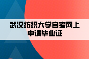 武汉纺织大学自考网上申请毕业证