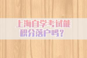 上海自学考试能积分落户吗?