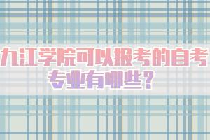 九江学院可以报考的自考专业有哪些?