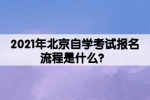 2021年北京自学考试报名流程是什么?