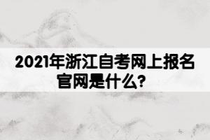 2021年浙江自考网上报名官网是什么?