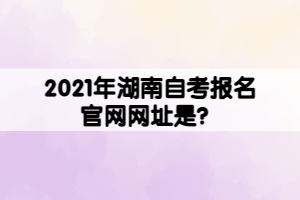2021年湖南自考报名官网网址是?