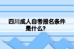 四川成人自考报名条件是什么?
