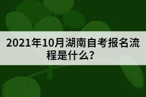2021年10月湖南自考报名流程是什么?