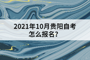 2021年10月贵阳自考怎么报名?