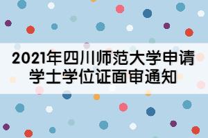 2021年四川师范大学申请学士学位证面审通知