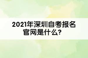 2021年深圳自考报名官网是什么?