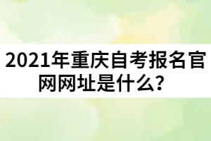 2021年重庆自考报名官网网址是什么?