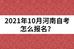2021年10月河南自考怎么报名?