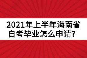 2021年上半年海南省自考毕业怎么申请?