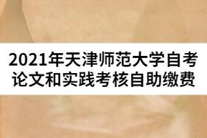 2021年天津师范大学自考论文和实践考核自助缴费