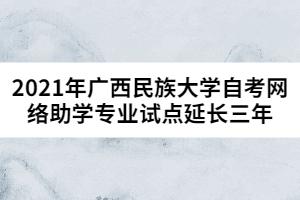 2021年广西民族大学自考网络助学专业试点延长三年