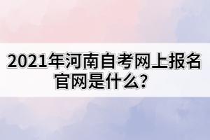 2021年河南自考网上报名官网是什么?