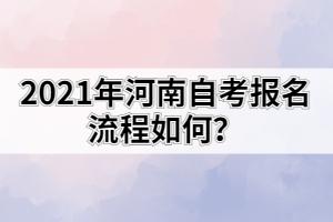 2021年河南自考报名流程如何?