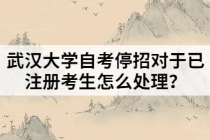 武汉大学自考停招对于已注册考生怎么处理?