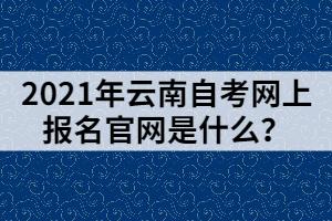 2021年云南自考网上报名官网是什么?