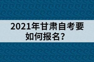 2021年甘肃自考要如何报名?