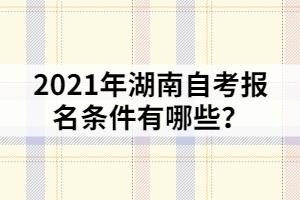 2021年湖南自考报名条件有哪些?