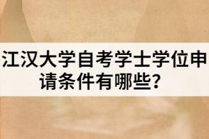 江汉大学自考学士学位申请条件有哪些?