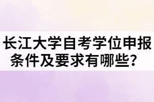 长江大学自考学位申报条件及要求有哪些?