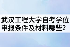 武汉工程大学自考学位申报条件及材料哪些?