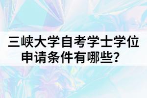 三峡大学自考学士学位申请条件有哪些?