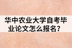 华中农业大学自考毕业论文怎么报名?