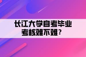 长江大学自考毕业考核难不难?