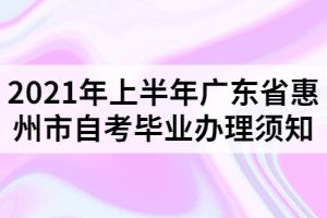 2021年上半年广东省惠州市自考毕业办理须知