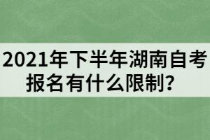 2021年下半年湖南自考报名有什么限制?