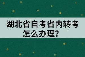 湖北省自考省内转考怎么办理?