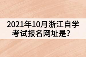 2021年10月浙江自学考试报名网址是?