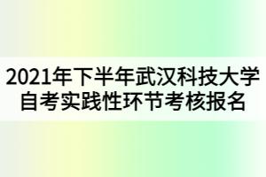 2021年下半年武汉科技大学自考实践性环节考核报名