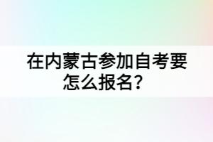 在内蒙古参加自考要怎么报名?