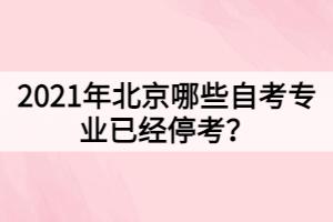 2021年北京哪些自考专业已经停考?