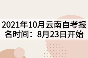 2021年10月云南自考报名时间:8月23日开始