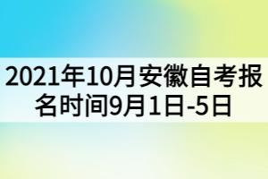 2021年10月安徽自考报名时间9月1日-5日