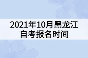 2021年10月黑龙江自考报名时间
