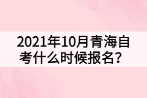 2021年10月青海自考什么时候报名?