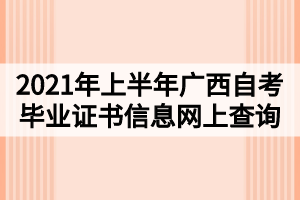 2021年上半年广西自考毕业证书信息网上查询