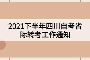 2021下半年四川自考省际转考工作通知