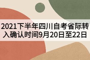 2021下半年四川自考省际转入确认时间9月20日至22日