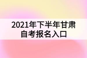 2021年下半年甘肃自考报名入口